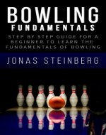 Bowling - Step By Step Guide For A Beginner To Learn The Fundamentals Of Bowling (Bowling fundamentals, Bowling Tips, Bowling Basics, Bowling Professional, Bowling Technique) - Book Cover