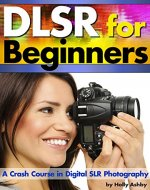 DSLR For Beginners: A Crash Course in Digital SLR Photography ~ How to Take Better Photos by Understanding Digital Photography Basics - Book Cover