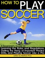 How to Play Soccer: A Beginner's Guide to Learning the Rules and Regulations, Getting the Hang of Important Practice Drills, and Playing Soccer Like a Pro - Book Cover