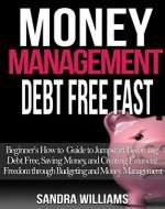 Money Management: Debt Free Fast: Beginner's How to Guide to Jumpstart Becoming Debt Free, Saving Money, and Creating Financial Freedom through Budgeting and Money Management - Book Cover