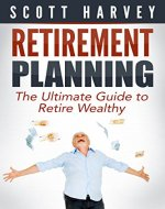 Retirement Planning: The Ultimate Guide To Retire Wealthy (financial retirement planning, retirement income planning, retirement planning guide) (Fixing Your Finances With Scott Harvey Book 1) - Book Cover
