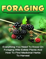 Foraging: Everything You Need To Know On Foraging Wild Edible Plants And How To Find Medicinal Herbs To Harvest (Foraging Wild Edible Plants Series) (Foraging, ... Herbs, Medicinal Plants, Natural Remedies,) - Book Cover