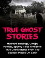 True Ghost Stories: Haunted Buildings, Creepy Forests, Spooky Tales And Eerie True Ghost Stories From The Scariest Places On Earth (True Ghost Stories ... Stories And Hauntings, True Paranormal,) - Book Cover