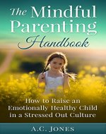 The Mindful Parenting Handbook: How to Raise an Emotionally Healthy Child in a Stressed Out Culture (Mindfulness, Mindfulness Training, Mindful Parenting) - Book Cover