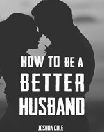 How To Be A Better Husband: The Ultimate Guide To Mastering Marriage For Men - Book Cover