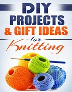 DIY: KNITTING DIY PROJECTS & GIFT IDEAS: Surprisingly Simple Guided Gift Ideas For Beginners To The More Experienced (with Pictures!) (Crafts, Hobbies ... Reference ~ Do It Yourself Projects Book 1) - Book Cover