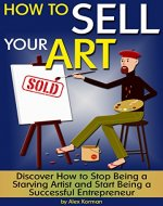 How to Sell Your Art: Discover How to Stop Being a Starving Artist and Start Being a Successful Entrepreneur - Book Cover