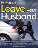 How to Leave Your Husband: An Essential Guide to Deciding to Leave Your Husband and Planning Your Exit Strategy - Book Cover