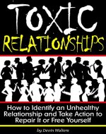 Toxic Relationships: How to Identify an Unhealthy Relationship and Take Action to Repair It or Free Yourself - Book Cover