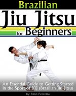 Brazilian Jiu Jitsu for Beginners: An Essential Guide to Getting Started in the Sport of BJJ - Book Cover