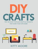 DIY Crafts (2nd Edition): The 100 Most Popular Crafts & Projects That Make Your Life Easier, Keep You Entertained, And Help With Cleaning & Organizing! - Book Cover