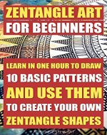 Zentangle Art For Beginners. Learn In One Hour To Draw 10 Basic Patterns And Use Them To Create Your Own Zentangle Shapes: (Graphic Design Drawing, Crafts ... Sketching, Pencil drawings Book 3) - Book Cover