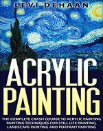 Acrylic Painting: The Complete Crash Course To Acrylic Painting - Painting Techniques for: Still Life Painting, Landscape Painting and Portrait Painting - Book Cover