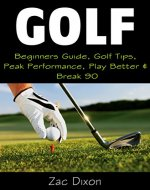Golf: (2ND EDITION) Beginners Guide, Golf Tips, Peak Performance, Play Better & Break 90 (Golf Instructions, Mindset, golf books, golf tips, Tips, Strategies, Golf For Beginners,) - Book Cover