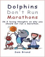 Dolphins Don't Run Marathons: 26.2 loving thoughts on why you should not run a marathon - Book Cover