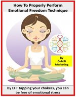 How To Properly Perform Emotional Freedom Technique: By EFT tapping your chakras, you can be free of emotional stress (chakras for beginners, chakras made ... management, stress free, stress reduction) - Book Cover