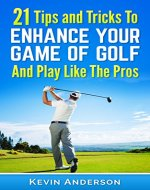 Golf: 21 Tips and Tricks To Enhance Your Game of Golf And Play Like The Pros (golf swing, golf putt, lifetime sports, chip shots, pitch shots, golf basics) - Book Cover