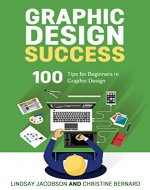 Graphic Design Success: Over 100 Tips for Beginners in Graphic Design: Graphic Design Basics for Beginners, Save Time and Jump Start Your Success (graphic ... graphic design beginner, design skills) - Book Cover