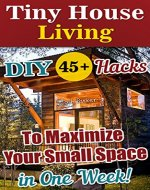 Tiny House Living: 45+ DIY Hacks To Maximize Your Small Space in One Week!: Organizing small spaces, how to decorate small house, DIY Household Hacks (Tiny ... Plans, Small House, Small Space Decorating) - Book Cover