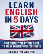 English: Learn English in 5 Days! Your Step-By-Step, English Course to Speak English with Confidence FASTER (English, Learn English, Learn English Online, ... Conversation, English Course, Languages) - Book Cover