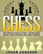 Chess: The Complete Guide To Chess - Master: Chess Tactics, Chess Openings, and Chess Strategies - Book Cover