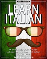 ITALIAN: Learn Italian - The Ultimate Crash Course to Learning the Basics of the Italian Language - Italian Verbs & Italian Vocabulary (Italian, Italy, ... Verona, tourists, dictionary Book 1) - Book Cover