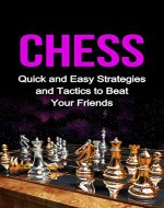 Chess: Quick and Easy Strategies and Tactics to Beat Your Friends (chess, chess tactics, chess openings, chess strategy, winning chess strategies, board games, games) - Book Cover
