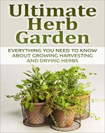 Herb; Ultimate Herb Garden: Everything You Need To Know About Growing Harvesting And Drying Herbs (Herbs, Garden, Gardening, Health, Container Garden, Edible Garden, Green Thumb) - Book Cover