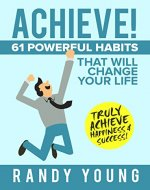 Achieve: 61 POWERFUL Habits That Will Change Your Life FOREVER - Truly Achieve Happiness & Success! - Book Cover