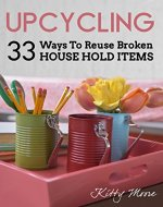 Upcycling: 33 Ways To Reuse Broken House Hold Items - Book Cover