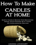 How To Make Candles At Home: Simple Candle Making For Beginners - Amaze Your Friends With These 23 Candlemaking Recipes (DIY Beauty Collection) - Book Cover