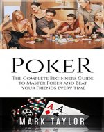Poker: The Complete Beginners Guide to Master Poker and Beat your Friends every time (Poker Strategy) (Poker, Poker books) - Book Cover