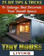 Tiny House Living: 25 DIY Tips & Tricks to Enlarge and Decorate Your Small Space: (Organizing small spaces, how to decorate small house, DIY Household ... Small House, Small Space Decorating Book 3) - Book Cover