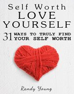 Love Yourself: 31 Ways To Truly Find Your Self Worth…