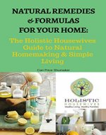 Natural Remedies and Formulas for Your Home:: The Holistic Housewives Guide to Natural Homemaking & Simple Living - Book Cover