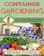 Container Gardening: How to Grow Herbs and Vegetables in the Comfort of Your Own Home: a Simple Guide on Urban Gardening, Growing Your Own Food and Saving Money While You do it - Book Cover