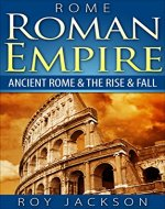 ROME:  Roman Empire: Ancient Rome & The Rise & Fall (Ancient History, Roman Military, Ancient Greece, Ancient Egypt, Greek Mythology, Norse Mythology) - Book Cover
