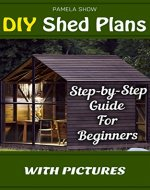 DIY Shed Plans: Step-by-Step Guide For Beginners With Pictures: (Woodworking Basics, DIY Shed, Woodworking Projects, Chicken Coop Plans, Shed Plans, Woodworking ... DIY Sheds, Chicken Coop Designs Book 1) - Book Cover