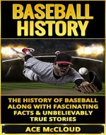 Baseball History: The History of Baseball Along With Fascinating Facts & Unbelievably True Stories (History of Baseball, Baseball Stories, Baseball Players, Baseball Guide, Baseball History) - Book Cover