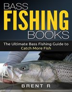 Fishing Guide: Bass Fishing: Bass Fishing Books: The Ultimate Bass Fishing For Beginners Guide to Catch More Fish, Fishing Books (Fishing Guide, Bass Fishing, ... Books, Trout Fishing, Fly Fishing Books) - Book Cover