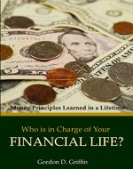 Who is in Charge of Your Financial Life?: Money Principles Learned in a Lifetime - Book Cover