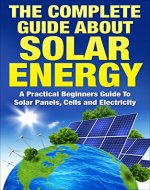 The Complete Guide About Solar Energy: A Practical Beginners Guide To Solar Panels, Cells and Electricity (Solar Panels, Solar Electricity) - Book Cover