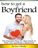 How to Get a Boyfriend: The Essential Step-by-Step Guide to Find, Get, and Keep a Boyfriend - Book Cover