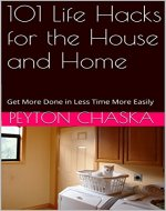 101 Life Hacks for the House and Home: Get More Done in Less Time More Easily (101 life hacks cleaning,101 life hacks diy,life hacks home,life hacks kitchen,life hacks laundry,life hacks microwave) - Book Cover
