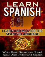 Spanish: Learn Spanish -  Learn And Master The Spanish Language - Learn To Write Basic Sentences, Read, Speak, And Understand Spanish (Spanish, Learn Spanish, ... instruction, language Experience Approach) - Book Cover