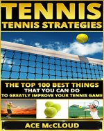 Tennis: Tennis Strategies- The Top 100 Best Things That You Can Do To Greatly Improve Your Tennis Game (Tennis Tactics, Tennis Strategy, Tennis Tips, Tennis Coaching, Playing  Tennis) - Book Cover