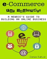 E Commerce: E-Commerce For Beginners: A Newbie's Guide To Building An Online Business (Setting Up Your Own Online Store, Selling & Marketing Your Products Online) - Book Cover