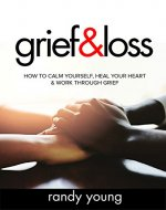 Grief and Loss: How to Calm Yourself, Heal Your Heart & Work Through Grief - Book Cover
