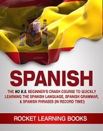 SPANISH: The No B.S. Beginner's Crash Course to Quickly Learning: The Spanish Language, Spanish Grammar & Spanish Phrases (In Record Time!) (Spanish Words, Speaking Spanish, Spanish Books Book 1) - Book Cover