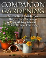 Companion Gardening: A Practical Guide For Beginners To Learn Everything About Companion Planting (Organic Gardening, Gardening For Beginners, Basics Of Gardening) - Book Cover